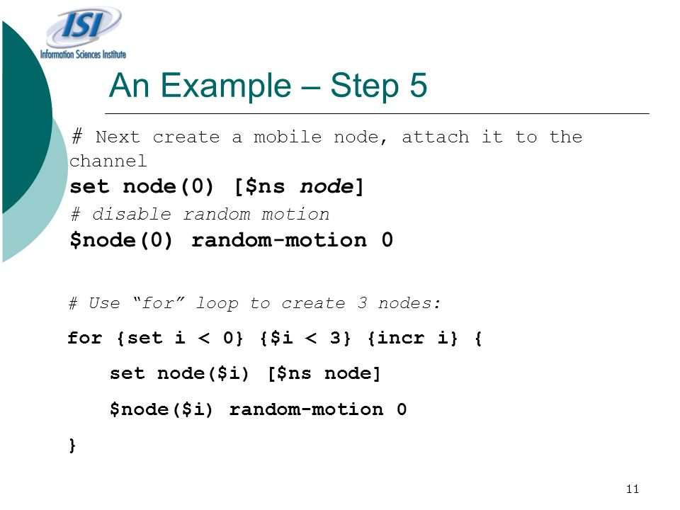 An Example – Step 5 # Next create a mobile node, attach it to the channel. set node(0) [$ns node] # disable random motion.
